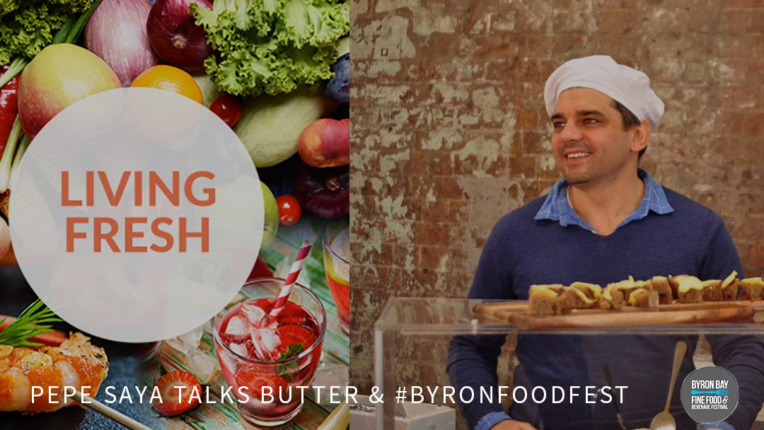 Pepe Saya Talks Butter & #ByronFoodFest On Living Fresh
